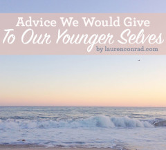 Advice We'd Give Our Younger Selves - by LaurenConrad.com